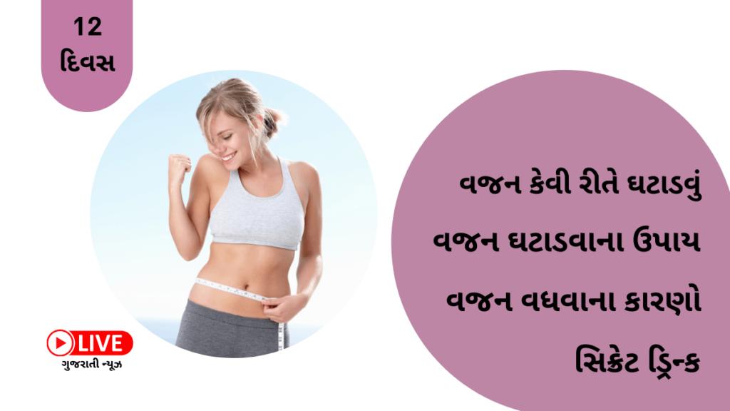 Vajan Ghatadva Na Upay - વજન કેવી રીતે ઘટાડવું Vajan GhatadvaNa Upay, વજન કેવી રીતે ઓછું કરવું, વજન ઓછું કરવા શું કરવું, વજન ઘટાડવા શું કરવું, વજન કેમ વધે છે, વજન વધવાના કારણો શું છે, વજન ઓછું કરવું, વજન ઘટાડવા ડ્રિન્ક, વજન ઘટાડવા માટેની ડ્રિન્ક, જલ્દી વજન ઘટાડવા શું કરવું, કુદરતી રીતે કેવી રીતે વજન ઘટાડે, વજન ઘટાડવાના ઉપાય ગુજરાતીમાં, વજન ઘટાડવાના ઉપાય